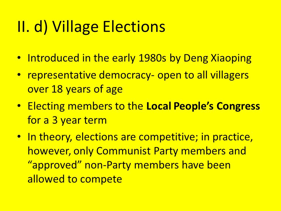 II. d) Village Elections Introduced in the early 1980s by Deng Xiaoping representative democracy- open to all villagers over 18 years of age Electing