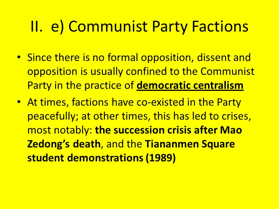 II. e) Communist Party Factions Since there is no formal opposition, dissent and opposition is usually confined to the Communist Party in the practice