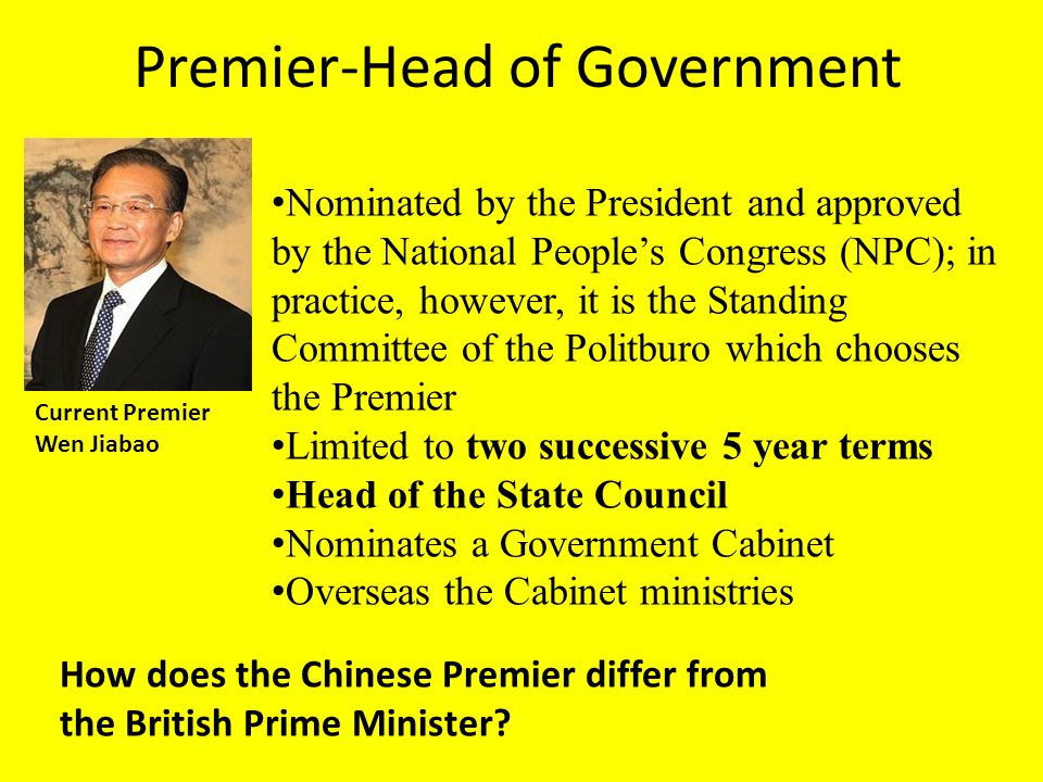 Premier-Head of Government Current Premier Wen Jiabao Nominated by the President and approved by the National People's Congress (NPC); in practice, however, it is the Standing Committee of the Politburo which chooses the Premier Limited to two successive 5 year terms Head of the State Council Nominates a Government Cabinet Overseas the Cabinet ministries How does the Chinese Premier differ from the British Prime Minister