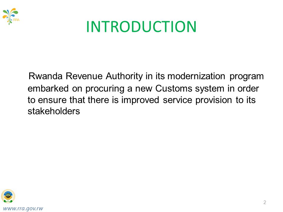 www.rra.gov.rw Taxes for Growth & Development RWANDA REVENUE AUTHORITY INTRODUCTION Rwanda Revenue Authority in its modernization program embarked on procuring a new Customs system in order to ensure that there is improved service provision to its stakeholders 2