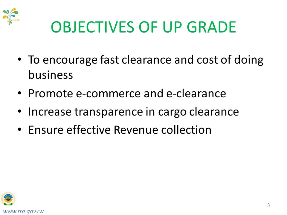 www.rra.gov.rw Taxes for Growth & Development RWANDA REVENUE AUTHORITY OBJECTIVES OF UP GRADE To encourage fast clearance and cost of doing business Promote e-commerce and e-clearance Increase transparence in cargo clearance Ensure effective Revenue collection 3