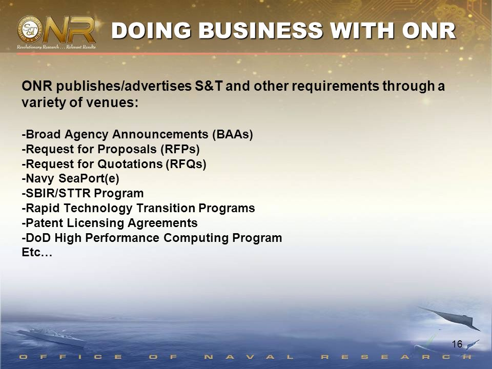 16 ONR publishes/advertises S&T and other requirements through a variety of venues: -Broad Agency Announcements (BAAs) -Request for Proposals (RFPs) -Request for Quotations (RFQs) -Navy SeaPort(e) -SBIR/STTR Program -Rapid Technology Transition Programs -Patent Licensing Agreements -DoD High Performance Computing Program Etc… DOING BUSINESS WITH ONR