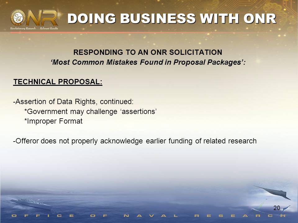 20 RESPONDING TO AN ONR SOLICITATION 'Most Common Mistakes Found in Proposal Packages': TECHNICAL PROPOSAL: -Assertion of Data Rights, continued: *Government may challenge 'assertions' *Improper Format -Offeror does not properly acknowledge earlier funding of related research DOING BUSINESS WITH ONR