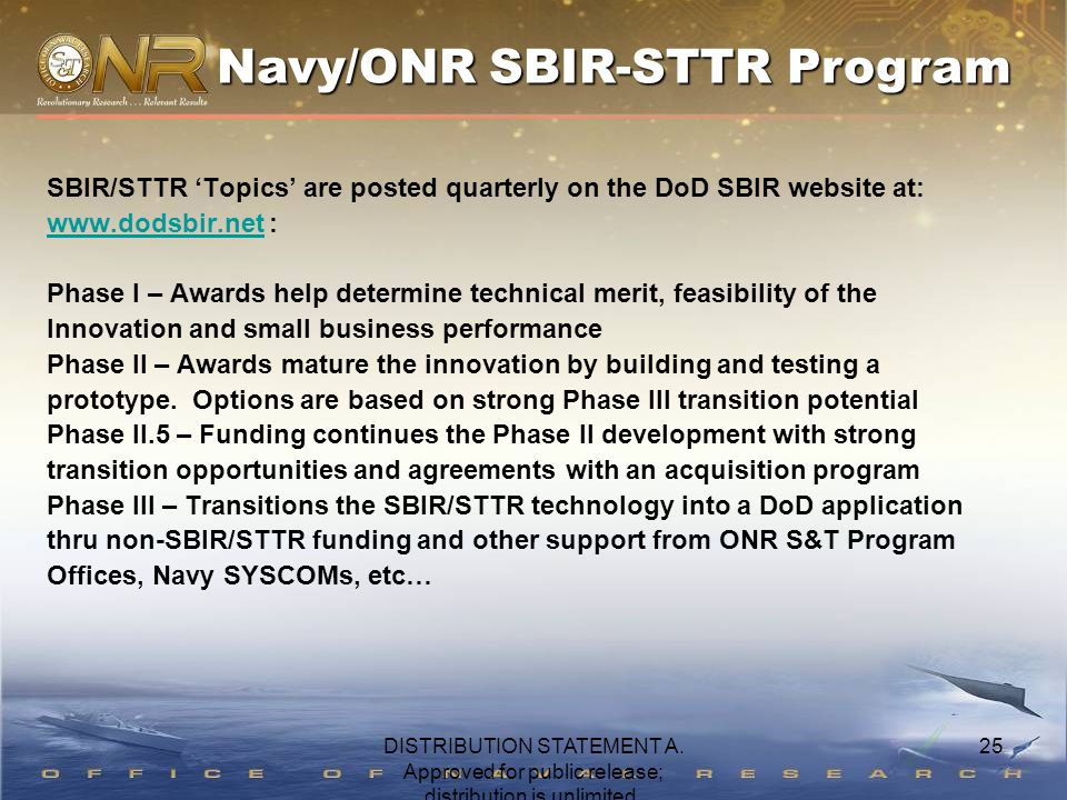 25 SBIR/STTR 'Topics' are posted quarterly on the DoD SBIR website at: www.dodsbir.netwww.dodsbir.net : Phase I – Awards help determine technical merit, feasibility of the Innovation and small business performance Phase II – Awards mature the innovation by building and testing a prototype.