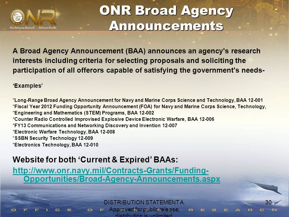 30 A Broad Agency Announcement (BAA) announces an agency s research interests including criteria for selecting proposals and soliciting the participation of all offerors capable of satisfying the government s needs- 'Examples' *Long-Range Broad Agency Announcement for Navy and Marine Corps Science and Technology, BAA 12-001 *Fiscal Year 2012 Funding Opportunity Announcement (FOA) for Navy and Marine Corps Science, Technology, *Engineering and Mathematics (STEM) Programs, BAA 12-002 *Counter Radio Controlled Improvised Explosive Device Electronic Warfare, BAA 12-006 *FY13 Communications and Networking Discovery and Invention 12-007 *Electronic Warfare Technology, BAA 12-008 *SSBN Security Technology 12-009 *Electronics Technology, BAA 12-010 Website for both 'Current & Expired' BAAs: http://www.onr.navy.mil/Contracts-Grants/Funding- Opportunities/Broad-Agency-Announcements.aspx ONR Broad Agency Announcements DISTRIBUTION STATEMENT A.