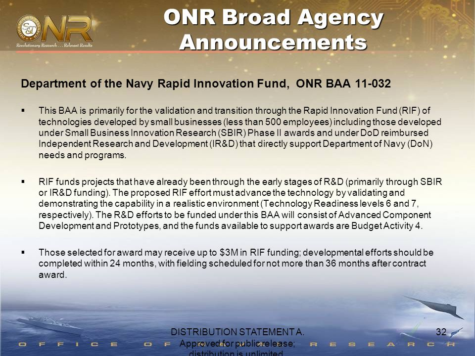32 Department of the Navy Rapid Innovation Fund, ONR BAA 11-032  This BAA is primarily for the validation and transition through the Rapid Innovation Fund (RIF) of technologies developed by small businesses (less than 500 employees) including those developed under Small Business Innovation Research (SBIR) Phase II awards and under DoD reimbursed Independent Research and Development (IR&D) that directly support Department of Navy (DoN) needs and programs.