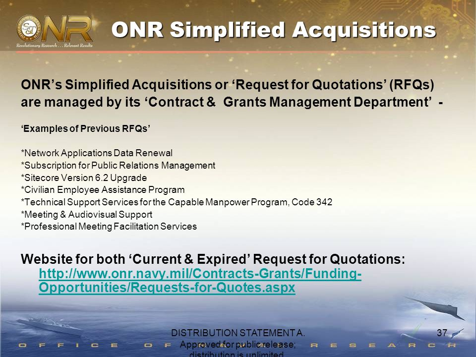 37 ONR's Simplified Acquisitions or 'Request for Quotations' (RFQs) are managed by its 'Contract & Grants Management Department' - 'Examples of Previous RFQs' *Network Applications Data Renewal *Subscription for Public Relations Management *Sitecore Version 6.2 Upgrade *Civilian Employee Assistance Program *Technical Support Services for the Capable Manpower Program, Code 342 *Meeting & Audiovisual Support *Professional Meeting Facilitation Services Website for both 'Current & Expired' Request for Quotations: http://www.onr.navy.mil/Contracts-Grants/Funding- Opportunities/Requests-for-Quotes.aspx http://www.onr.navy.mil/Contracts-Grants/Funding- Opportunities/Requests-for-Quotes.aspx ONR Simplified Acquisitions DISTRIBUTION STATEMENT A.