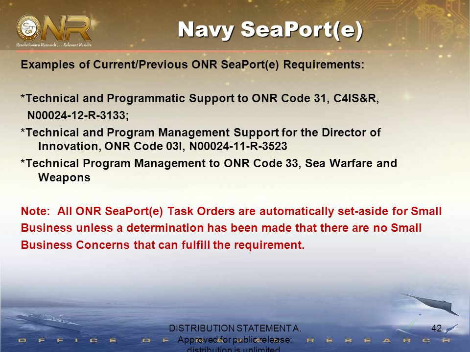 42 Examples of Current/Previous ONR SeaPort(e) Requirements: *Technical and Programmatic Support to ONR Code 31, C4IS&R, N00024-12-R-3133; *Technical and Program Management Support for the Director of Innovation, ONR Code 03I, N00024-11-R-3523 *Technical Program Management to ONR Code 33, Sea Warfare and Weapons Note: All ONR SeaPort(e) Task Orders are automatically set-aside for Small Business unless a determination has been made that there are no Small Business Concerns that can fulfill the requirement.
