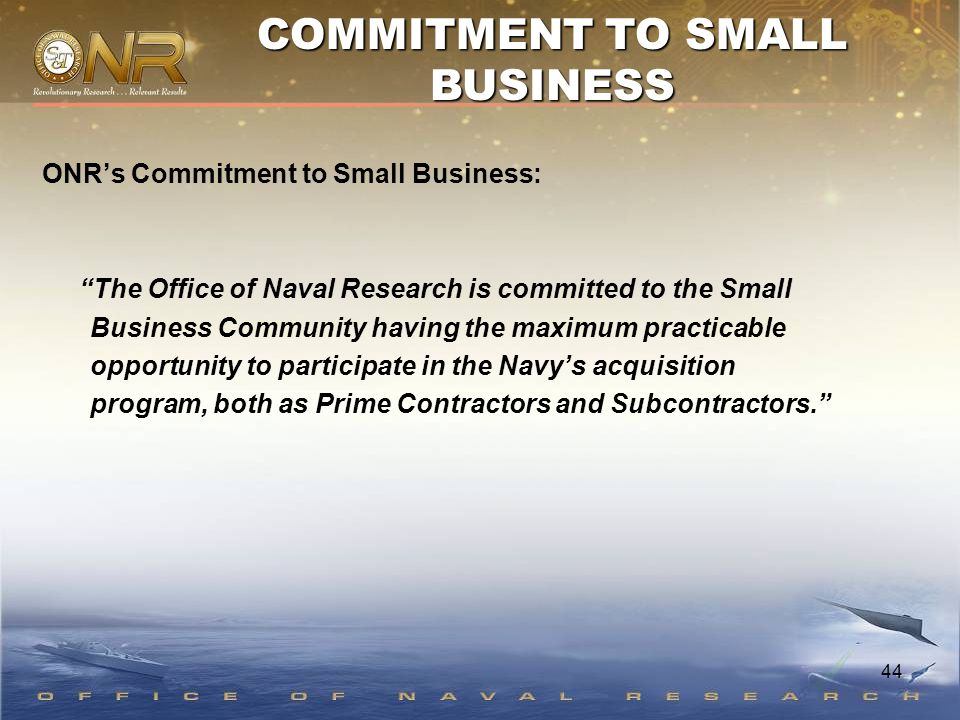 "44 ONR's Commitment to Small Business: ""The Office of Naval Research is committed to the Small Business Community having the maximum practicable oppor"