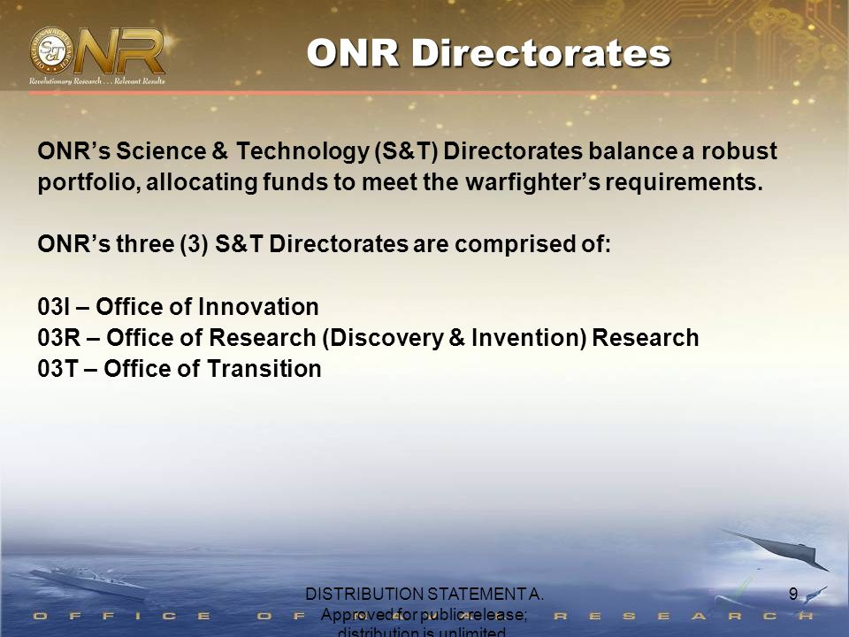9 ONR's Science & Technology (S&T) Directorates balance a robust portfolio, allocating funds to meet the warfighter's requirements. ONR's three (3) S&