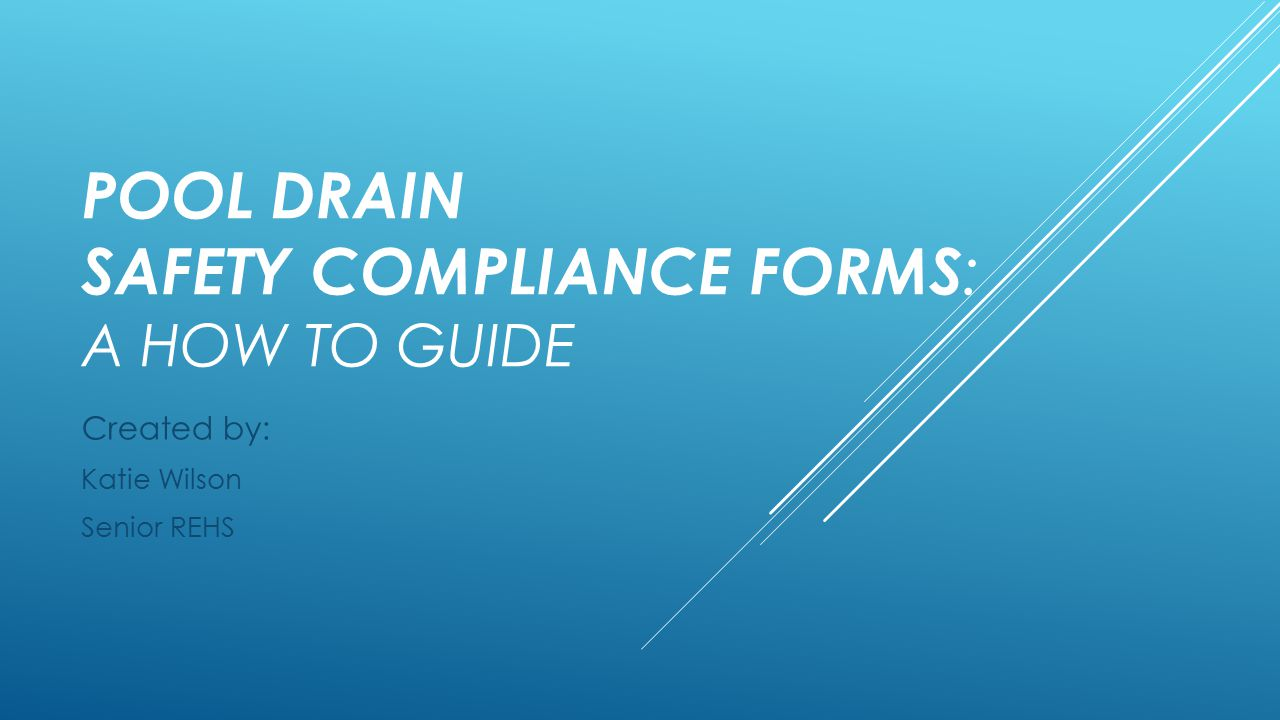 POOL DRAIN SAFETY COMPLIANCE FORMS : A HOW TO GUIDE Created by: Katie Wilson Senior REHS