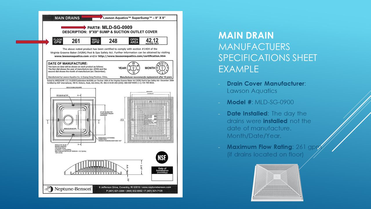 MAIN DRAIN MANUFACTUERS SPECIFICATIONS SHEET EXAMPLE - Drain Cover Manufacturer : Lawson Aquatics - Model # : MLD-SG-0900 - Date Installed : The day t