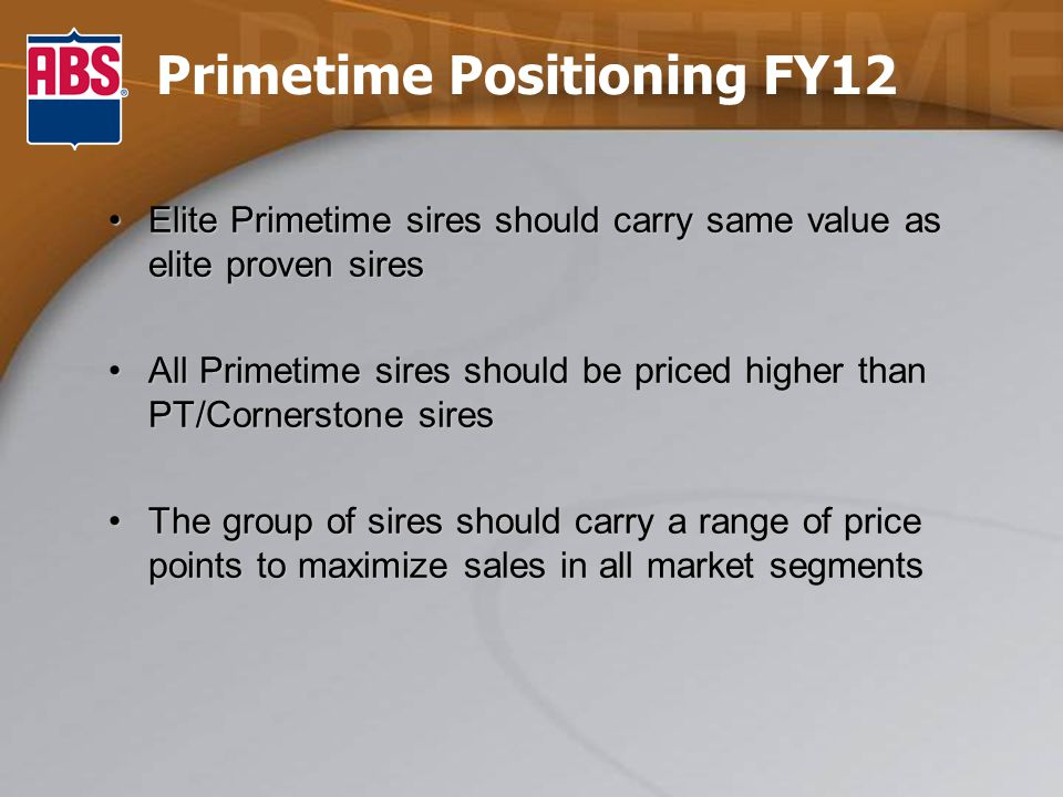 Primetime Positioning FY12 Elite Primetime sires should carry same value as elite proven siresElite Primetime sires should carry same value as elite proven sires All Primetime sires should be priced higher than PT/Cornerstone siresAll Primetime sires should be priced higher than PT/Cornerstone sires The group of sires should carry a range of price points to maximize sales in all market segmentsThe group of sires should carry a range of price points to maximize sales in all market segments