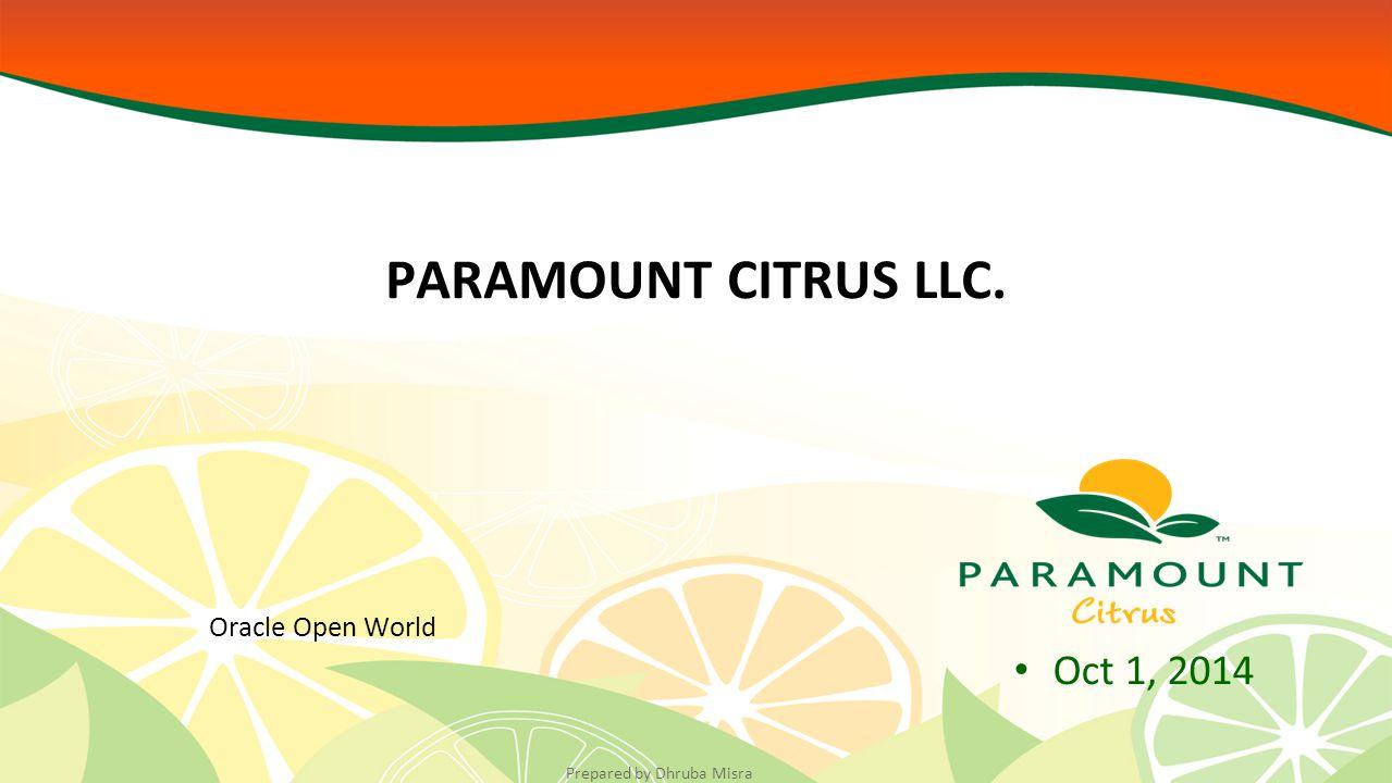 Prepared by Dhruba Misra Oct 1, 2014 PARAMOUNT CITRUS LLC. Oracle Open World
