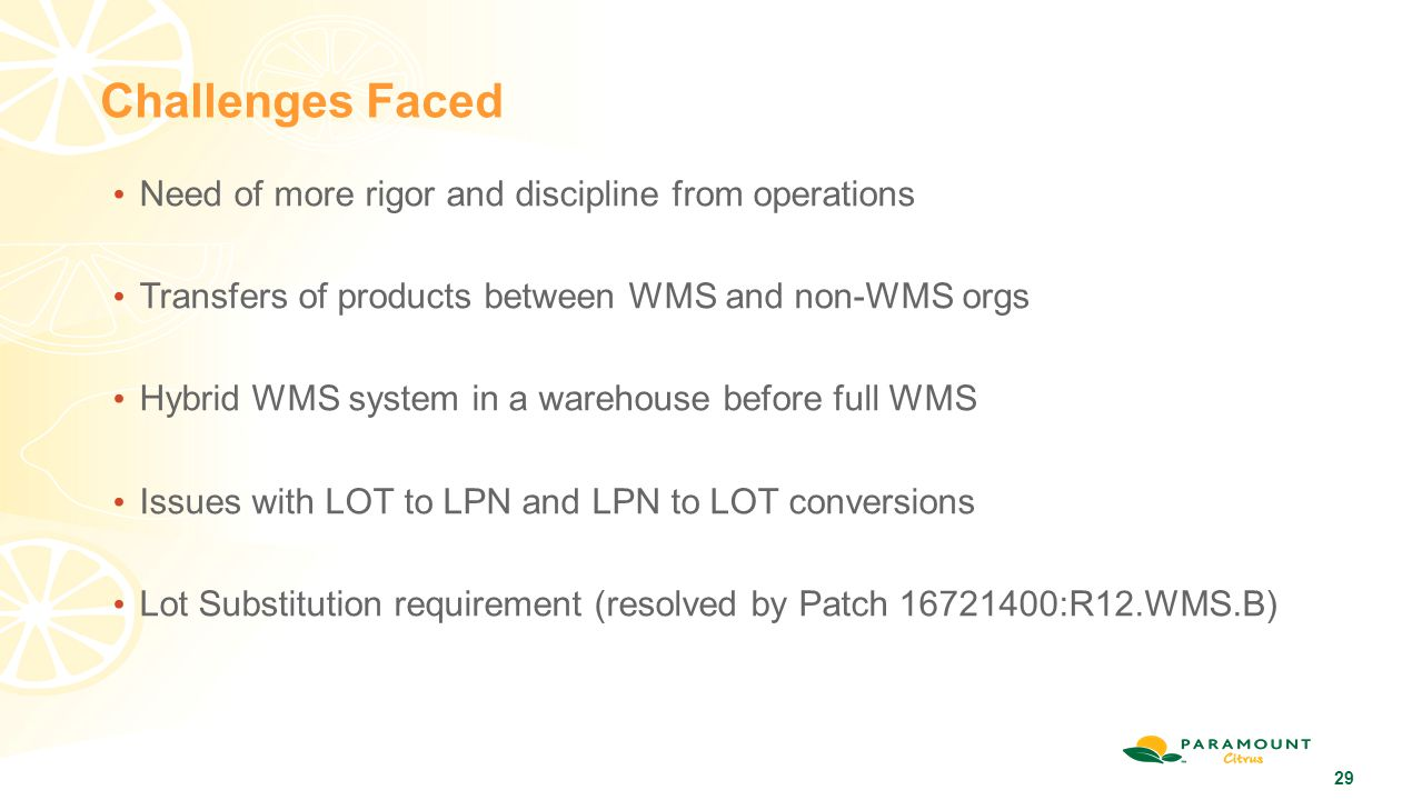 29 Challenges Faced Need of more rigor and discipline from operations Transfers of products between WMS and non-WMS orgs Hybrid WMS system in a wareho