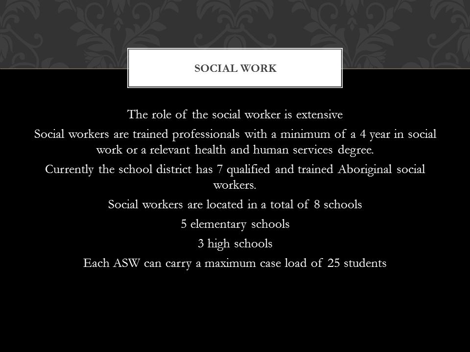 The role of the social worker is extensive Social workers are trained professionals with a minimum of a 4 year in social work or a relevant health and human services degree.