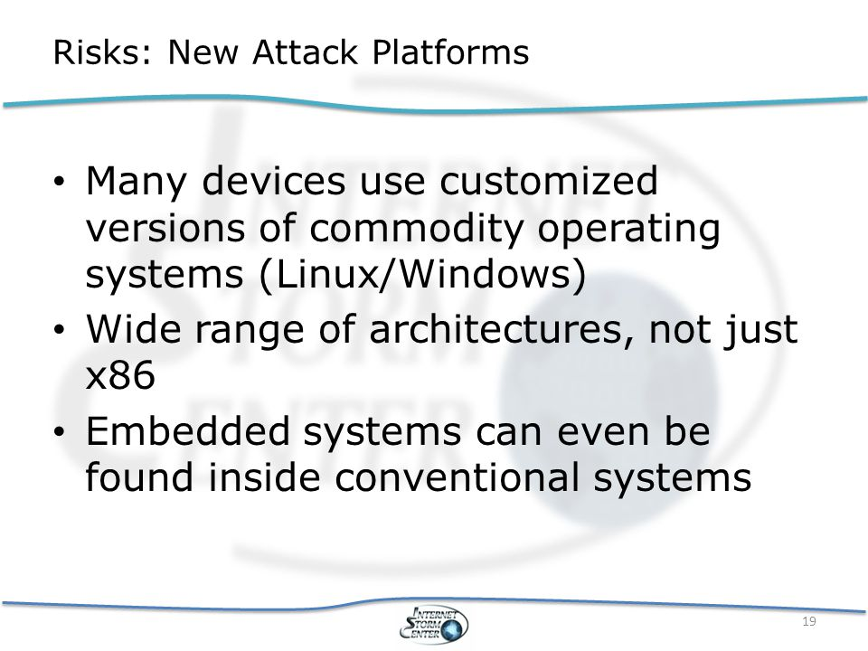 Risks: New Attack Platforms Many devices use customized versions of commodity operating systems (Linux/Windows) Wide range of architectures, not just x86 Embedded systems can even be found inside conventional systems 19