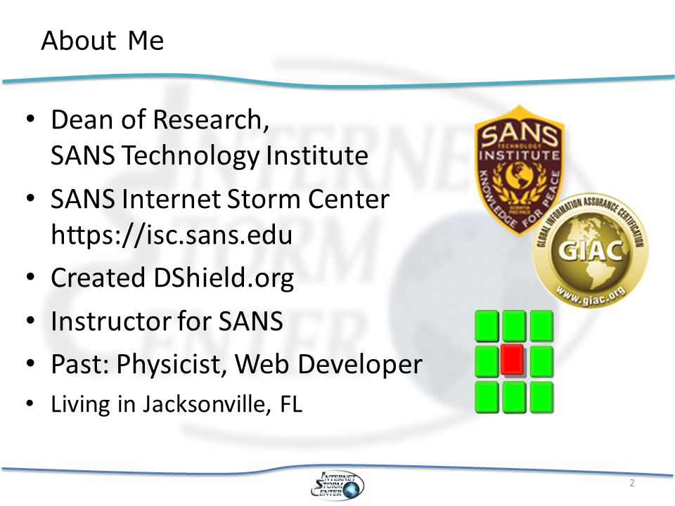 About Me Dean of Research, SANS Technology Institute SANS Internet Storm Center https://isc.sans.edu Created DShield.org Instructor for SANS Past: Physicist, Web Developer Living in Jacksonville, FL 2