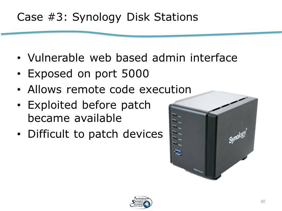 Case #3: Synology Disk Stations Vulnerable web based admin interface Exposed on port 5000 Allows remote code execution Exploited before patch became available Difficult to patch devices 40