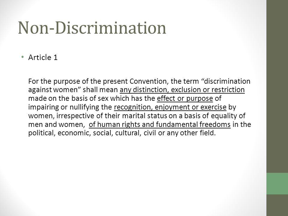 Non-Discrimination Article 1 For the purpose of the present Convention, the term discrimination against women shall mean any distinction, exclusion or restriction made on the basis of sex which has the effect or purpose of impairing or nullifying the recognition, enjoyment or exercise by women, irrespective of their marital status on a basis of equality of men and women, of human rights and fundamental freedoms in the political, economic, social, cultural, civil or any other field.