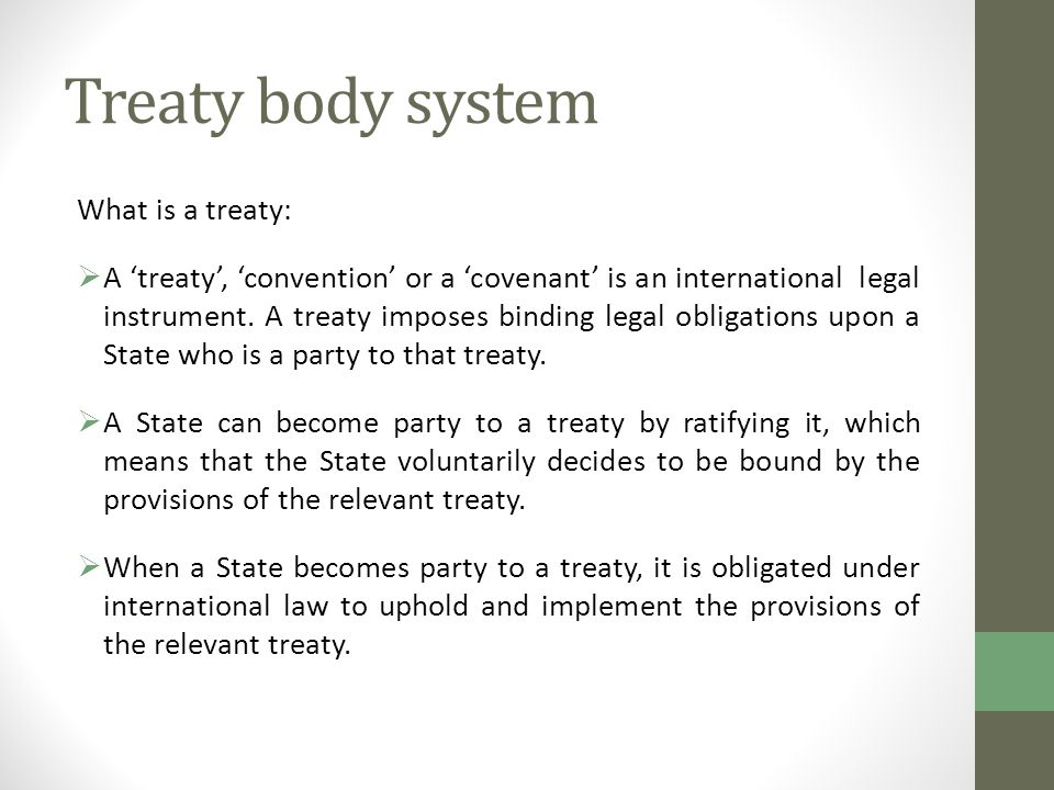 Treaty body system What is a treaty:  A 'treaty', 'convention' or a 'covenant' is an international legal instrument.