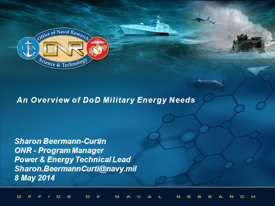An Overview of DoD Military Energy NeedsAn Overview of DoD Military Energy Needs Sharon Beermann-Curtin ONR - Program Manager Power & Energy Technical Lead Sharon.BeermannCurti@navy.mil 8 May 2014