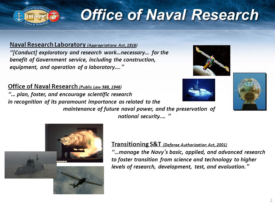 2 Office of Naval Research Office of Naval Research (Public Law 588, 1946) … plan, foster, and encourage scientific research in recognition of its paramount importance as related to the maintenance of future naval power, and the preservation of national security.… Transitioning S&T (Defense Authorization Act, 2001) …manage the Navy's basic, applied, and advanced research to foster transition from science and technology to higher levels of research, development, test, and evaluation. Naval Research Laboratory (Appropriations Act, 1916) [Conduct] exploratory and research work…necessary… for the benefit of Government service, including the construction, equipment, and operation of a laboratory….
