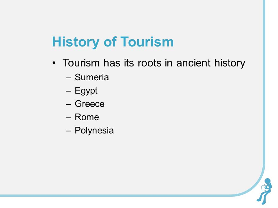 Tourism has its roots in ancient history –Sumeria –Egypt –Greece –Rome –Polynesia History of Tourism