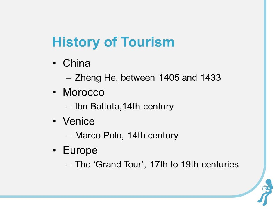 China –Zheng He, between 1405 and 1433 Morocco –Ibn Battuta,14th century Venice –Marco Polo, 14th century Europe –The 'Grand Tour', 17th to 19th centuries History of Tourism