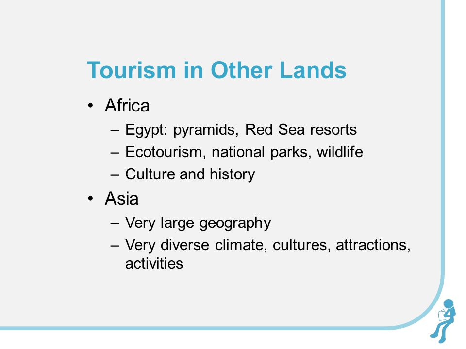 Africa –Egypt: pyramids, Red Sea resorts –Ecotourism, national parks, wildlife –Culture and history Asia –Very large geography –Very diverse climate, cultures, attractions, activities Tourism in Other Lands