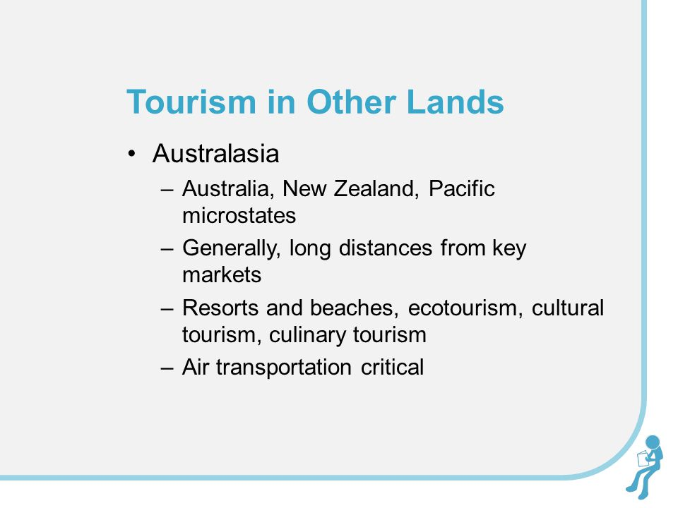 Australasia –Australia, New Zealand, Pacific microstates –Generally, long distances from key markets –Resorts and beaches, ecotourism, cultural tourism, culinary tourism –Air transportation critical Tourism in Other Lands