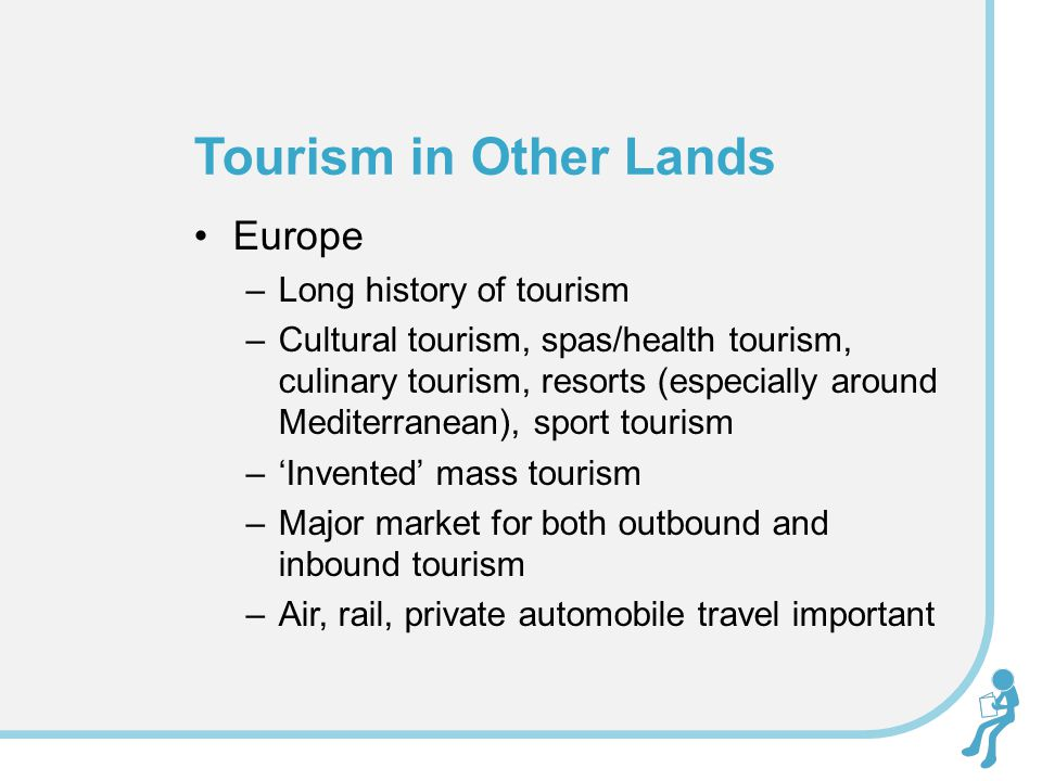 Europe –Long history of tourism –Cultural tourism, spas/health tourism, culinary tourism, resorts (especially around Mediterranean), sport tourism –'Invented' mass tourism –Major market for both outbound and inbound tourism –Air, rail, private automobile travel important Tourism in Other Lands