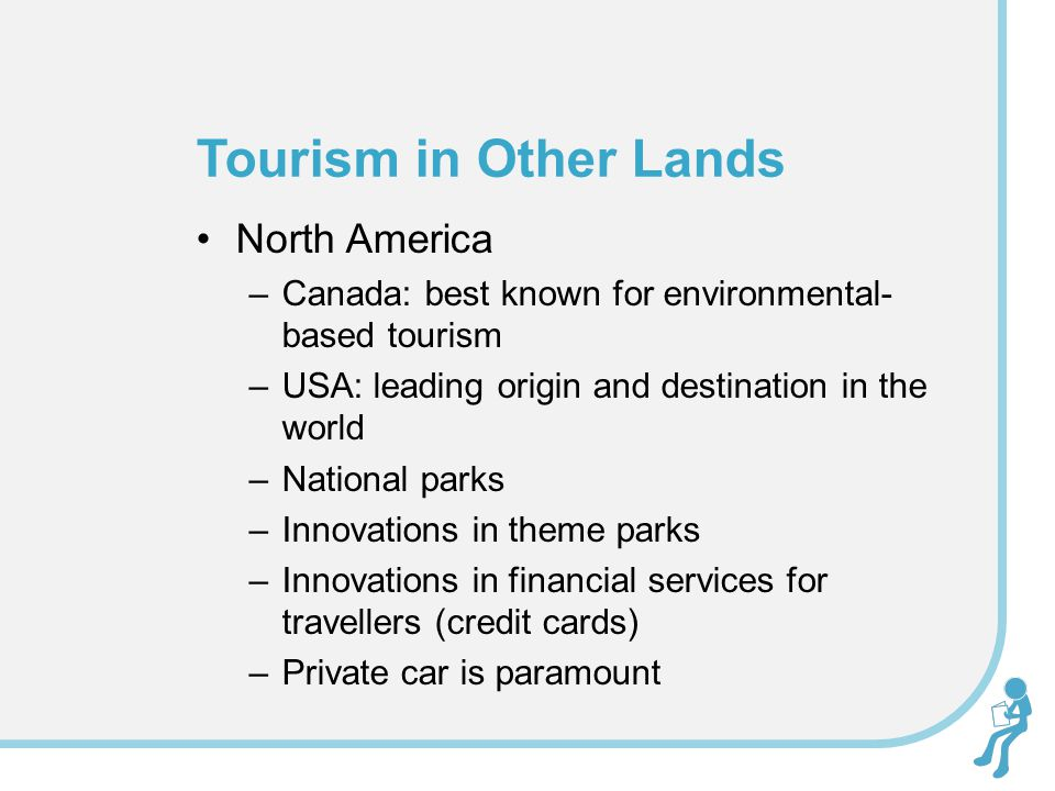 North America –Canada: best known for environmental- based tourism –USA: leading origin and destination in the world –National parks –Innovations in theme parks –Innovations in financial services for travellers (credit cards) –Private car is paramount Tourism in Other Lands