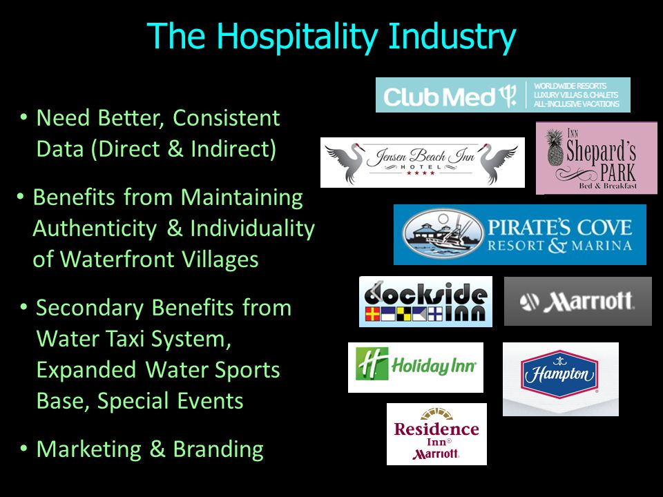 The Hospitality Industry Need Better, Consistent Data (Direct & Indirect) Benefits from Maintaining Authenticity & Individuality of Waterfront Villages Secondary Benefits from Water Taxi System, Expanded Water Sports Base, Special Events Marketing & Branding