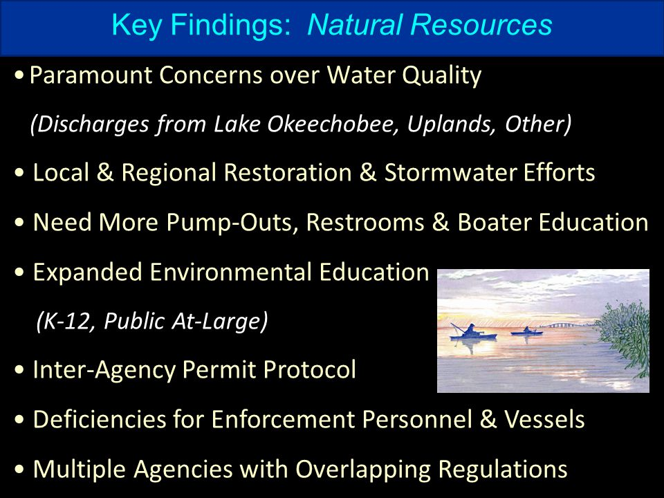 Key Findings: Natural Resources Paramount Concerns over Water Quality (Discharges from Lake Okeechobee, Uplands, Other) Local & Regional Restoration & Stormwater Efforts Need More Pump-Outs, Restrooms & Boater Education Expanded Environmental Education (K-12, Public At-Large) Inter-Agency Permit Protocol Deficiencies for Enforcement Personnel & Vessels Multiple Agencies with Overlapping Regulations