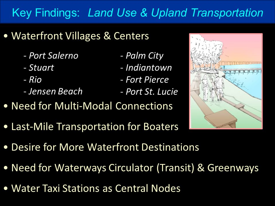 Key Findings: Land Use & Upland Transportation Waterfront Villages & Centers Need for Multi-Modal Connections Last-Mile Transportation for Boaters Desire for More Waterfront Destinations Need for Waterways Circulator (Transit) & Greenways Water Taxi Stations as Central Nodes - Port Salerno - Stuart - Rio - Jensen Beach - Palm City - Indiantown - Fort Pierce - Port St.