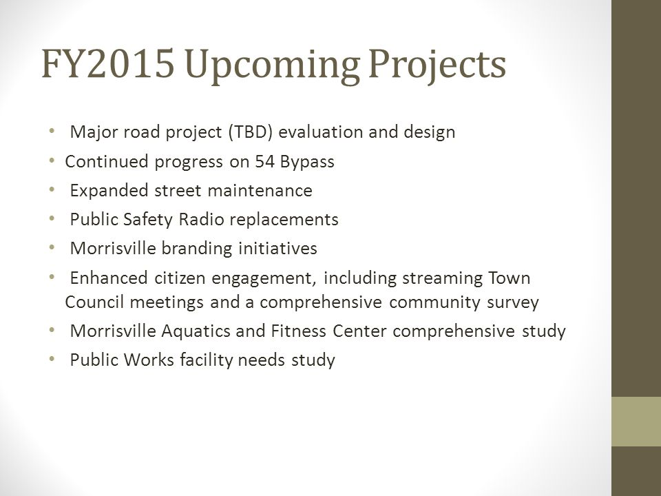 FY2015 Upcoming Projects Major road project (TBD) evaluation and design Continued progress on 54 Bypass Expanded street maintenance Public Safety Radio replacements Morrisville branding initiatives Enhanced citizen engagement, including streaming Town Council meetings and a comprehensive community survey Morrisville Aquatics and Fitness Center comprehensive study Public Works facility needs study