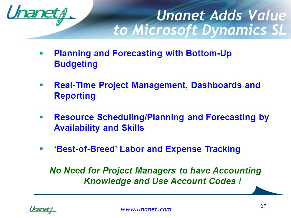 27 Unanet Adds Value to Microsoft Dynamics SL  Planning and Forecasting with Bottom-Up Budgeting  Real-Time Project Management, Dashboards and Repor