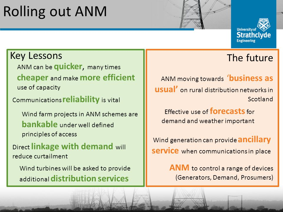 Rolling out ANM Key Lessons ANM can be quicker, many times cheaper and make more efficient use of capacity Communications reliability is vital Wind farm projects in ANM schemes are bankable under well defined principles of access Direct linkage with demand will reduce curtailment Wind turbines will be asked to provide additional distribution services The future ANM moving towards 'business as usual' on rural distribution networks in Scotland Effective use of forecasts for demand and weather important Wind generation can provide ancillary service when communications in place ANM to control a range of devices (Generators, Demand, Prosumers)