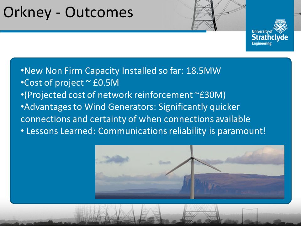 Orkney - Outcomes New Non Firm Capacity Installed so far: 18.5MW Cost of project ~ £0.5M (Projected cost of network reinforcement ~£30M) Advantages to Wind Generators: Significantly quicker connections and certainty of when connections available Lessons Learned: Communications reliability is paramount!