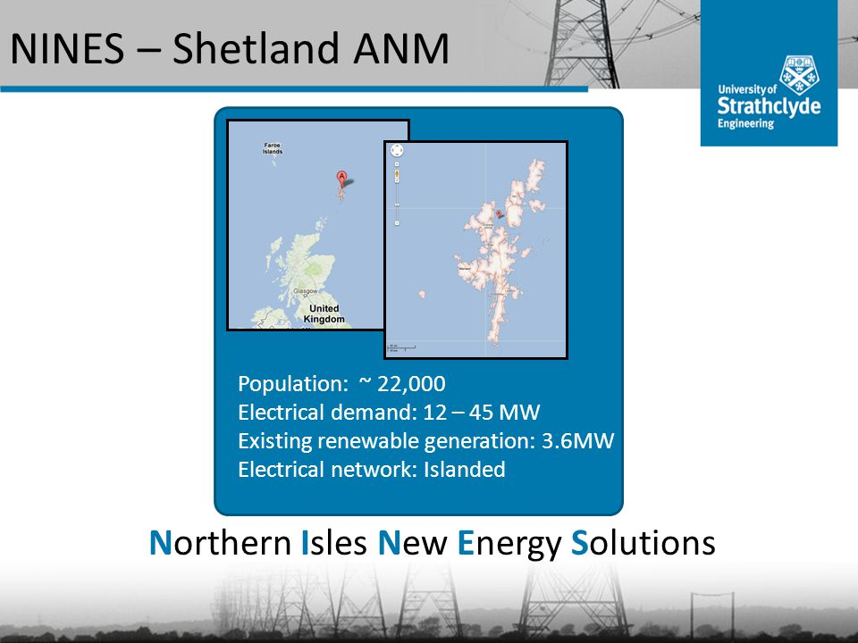 NINES – Shetland ANM Non-Firm Wind Battery energy storage Large scale demand management Domestic demand side management Frequency Responsive Objectives: 1.Maximise renewable generation 2.Define network stability 3.Smooth conventional generation 4.Frequency responsive components