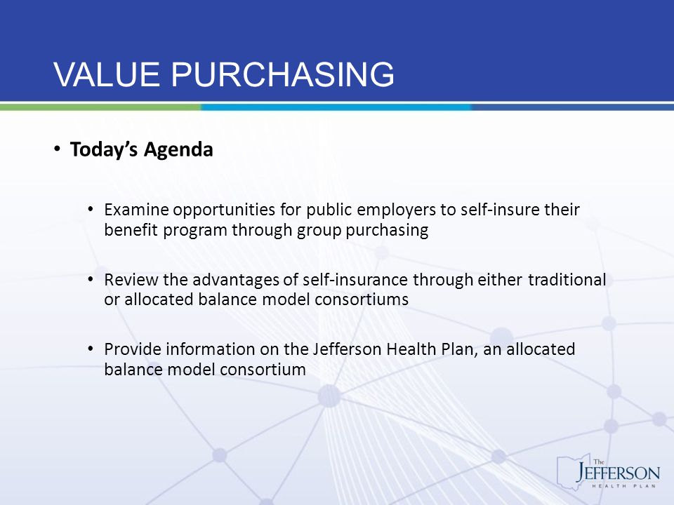 VALUE PURCHASING Issues affecting plan costs Technological advances Usage patterns Aging population Varying practice patterns Advertising Annual Inflation 10% - Medical 8% - Prescription Drug Government Regulation – Affordable Care Act (ACA) Federally required benefit enhancements Federally required taxes to support ACA