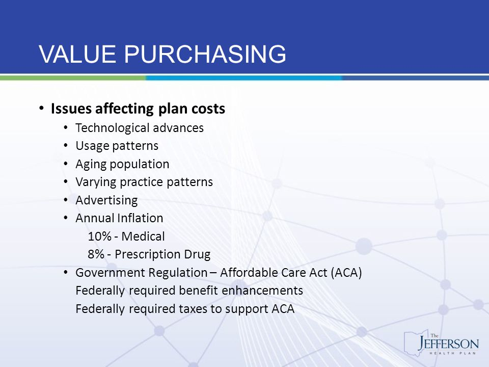 VALUE PURCHASING The Jefferson Health Plan Advantages Financial Security with over $100 million in reserves Group purchasing power with over 30,000 lives More predictive, more stable funding levels with pooling of large claims experience Availability of Moratoria, interest on reserves, and no interest loans Online access to reserve account and monthly financial statement Health Care reform guidance and support Member can work with insurance agency advisors