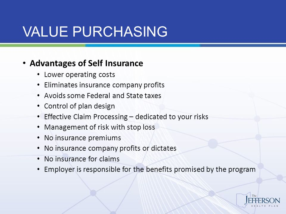 VALUE PURCHASING Self-Insured employers pay less for their benefits Savings on state and federal taxes on insurance premiums Reduced administrative costs Retain surpluses in good years and maintain reserves for poor experience years Minimize risk, profit and insurance charges Viewed from a long term perspective, self-insured employer's pay less for their benefits