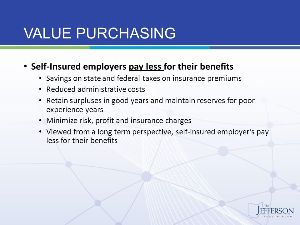 VALUE PURCHASING Self-Insured employers pay less for their benefits Savings on state and federal taxes on insurance premiums Reduced administrative co