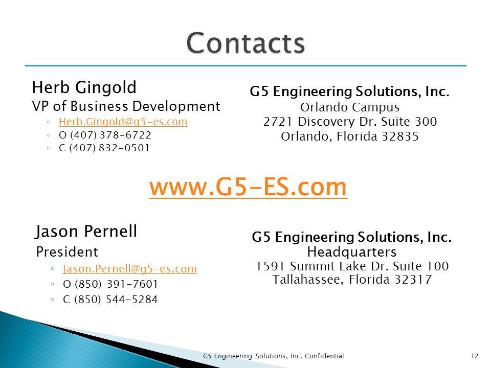 Jason Pernell President ◦ Jason.Pernell@g5-es.com Jason.Pernell@g5-es.com ◦ O (850) 391-7601 ◦ C (850) 544-5284 Herb Gingold VP of Business Development ◦ Herb.Gingold@g5-es.com Herb.Gingold@g5-es.com ◦ O (407) 378-6722 ◦ C (407) 832-0501 G5 Engineering Solutions, Inc.