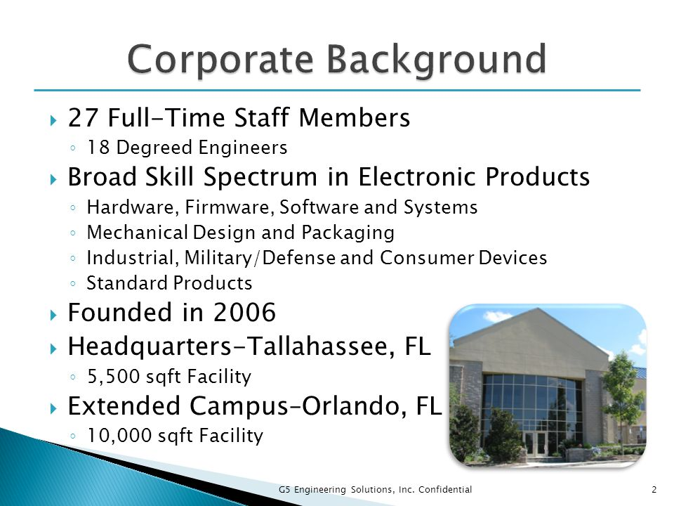  27 Full-Time Staff Members ◦ 18 Degreed Engineers  Broad Skill Spectrum in Electronic Products ◦ Hardware, Firmware, Software and Systems ◦ Mechani