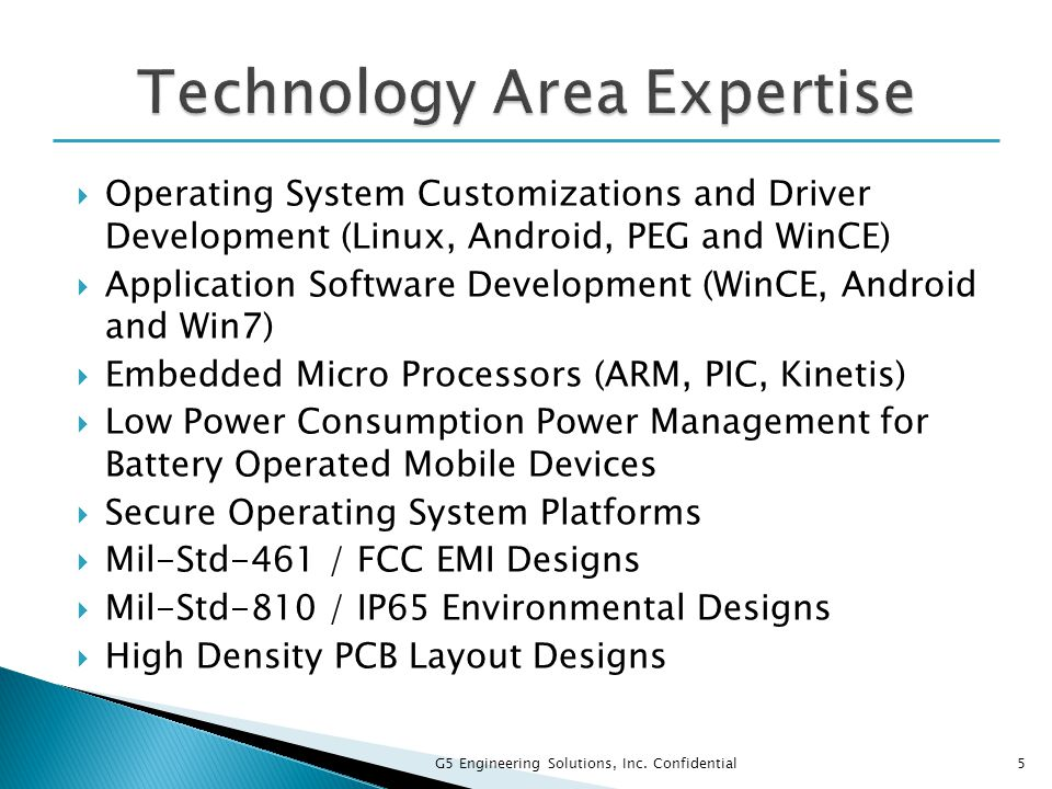  Operating System Customizations and Driver Development (Linux, Android, PEG and WinCE)  Application Software Development (WinCE, Android and Win7)  Embedded Micro Processors (ARM, PIC, Kinetis)  Low Power Consumption Power Management for Battery Operated Mobile Devices  Secure Operating System Platforms  Mil-Std-461 / FCC EMI Designs  Mil-Std-810 / IP65 Environmental Designs  High Density PCB Layout Designs 5 G5 Engineering Solutions, Inc.
