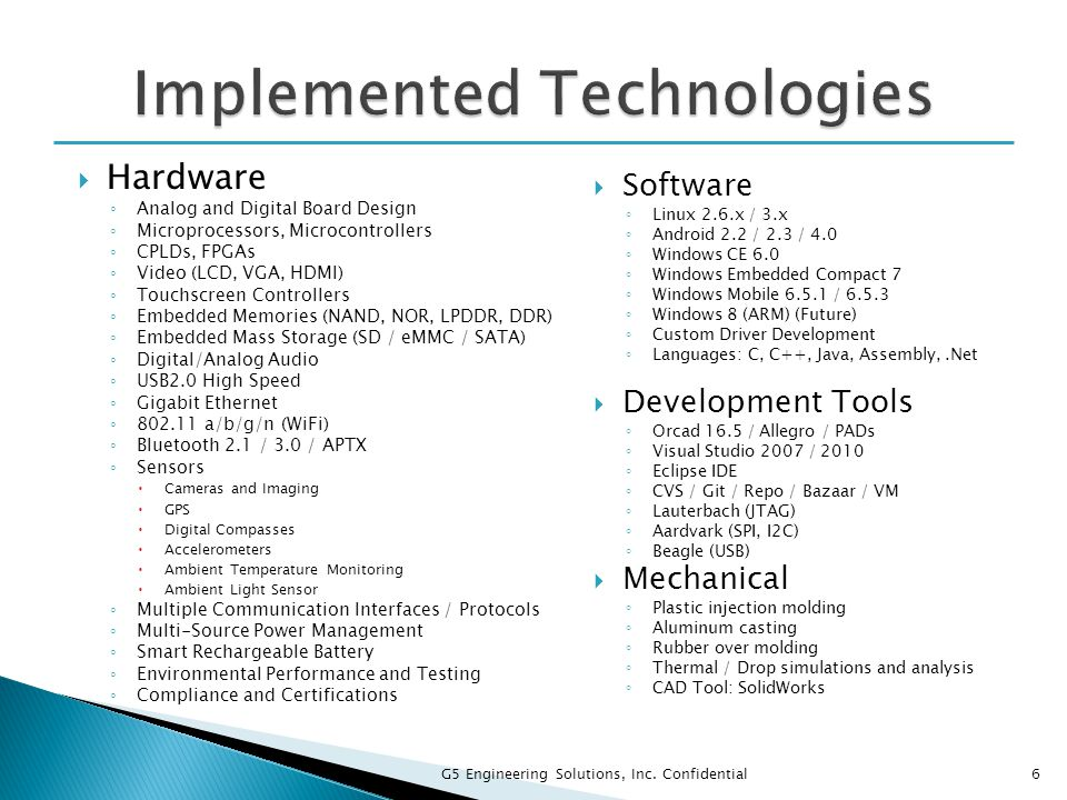  Hardware ◦ Analog and Digital Board Design ◦ Microprocessors, Microcontrollers ◦ CPLDs, FPGAs ◦ Video (LCD, VGA, HDMI) ◦ Touchscreen Controllers ◦ Embedded Memories (NAND, NOR, LPDDR, DDR) ◦ Embedded Mass Storage (SD / eMMC / SATA) ◦ Digital/Analog Audio ◦ USB2.0 High Speed ◦ Gigabit Ethernet ◦ 802.11 a/b/g/n (WiFi) ◦ Bluetooth 2.1 / 3.0 / APTX ◦ Sensors  Cameras and Imaging  GPS  Digital Compasses  Accelerometers  Ambient Temperature Monitoring  Ambient Light Sensor ◦ Multiple Communication Interfaces / Protocols ◦ Multi-Source Power Management ◦ Smart Rechargeable Battery ◦ Environmental Performance and Testing ◦ Compliance and Certifications  Software ◦ Linux 2.6.x / 3.x ◦ Android 2.2 / 2.3 / 4.0 ◦ Windows CE 6.0 ◦ Windows Embedded Compact 7 ◦ Windows Mobile 6.5.1 / 6.5.3 ◦ Windows 8 (ARM) (Future) ◦ Custom Driver Development ◦ Languages: C, C++, Java, Assembly,.Net  Development Tools ◦ Orcad 16.5 / Allegro / PADs ◦ Visual Studio 2007 / 2010 ◦ Eclipse IDE ◦ CVS / Git / Repo / Bazaar / VM ◦ Lauterbach (JTAG) ◦ Aardvark (SPI, I2C) ◦ Beagle (USB)  Mechanical ◦ Plastic injection molding ◦ Aluminum casting ◦ Rubber over molding ◦ Thermal / Drop simulations and analysis ◦ CAD Tool: SolidWorks 6 G5 Engineering Solutions, Inc.